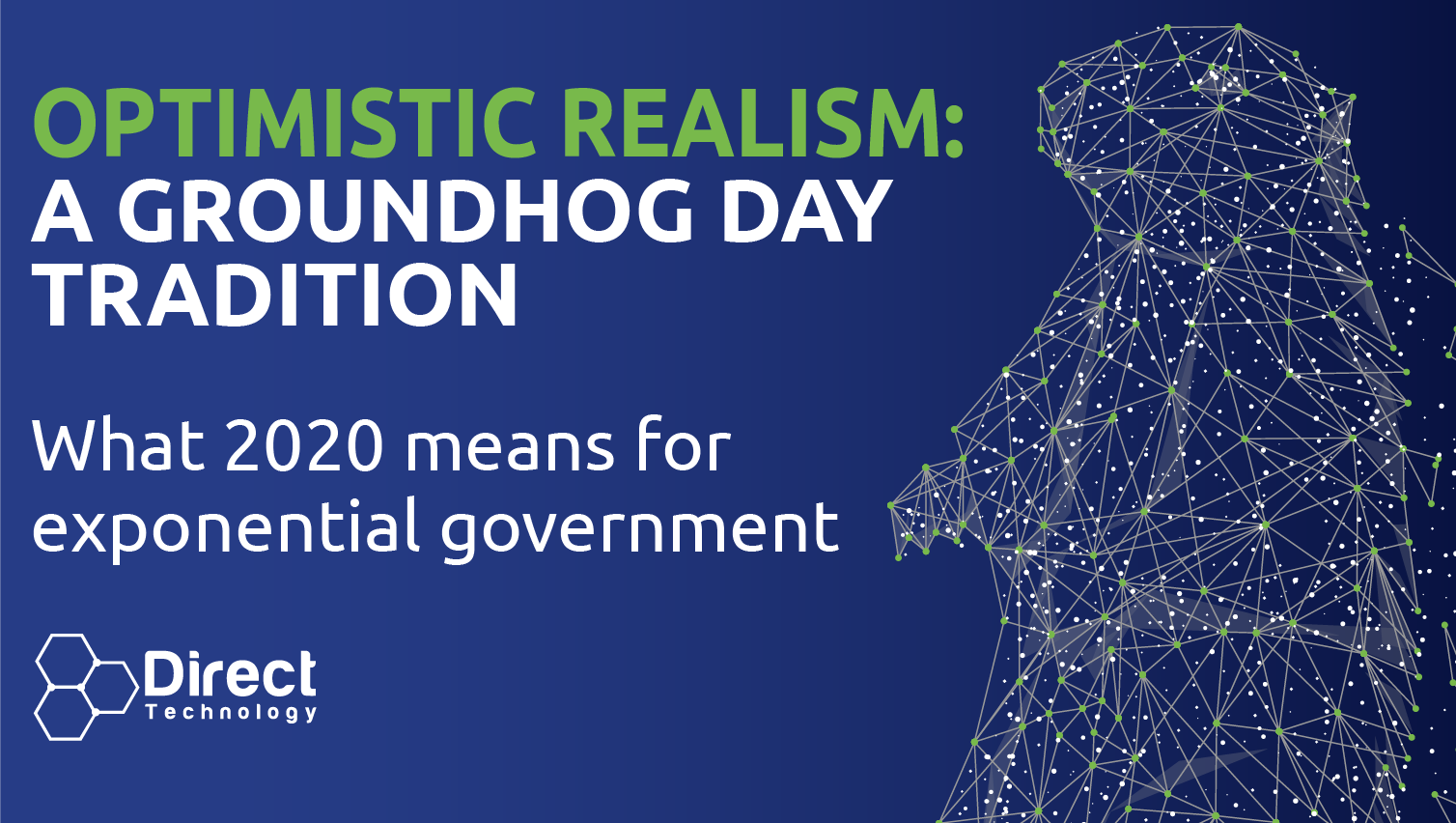"Graphic of 3D Network Groundhog with text reading ""Optimistic Realism: A Groundhog Day Tradition. What 2020 means for exponential government. Direct Technology logo"